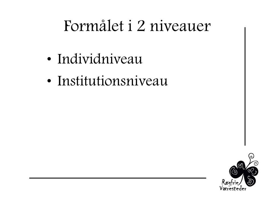 Formålet i 2 niveauer Individniveau Institutionsniveau