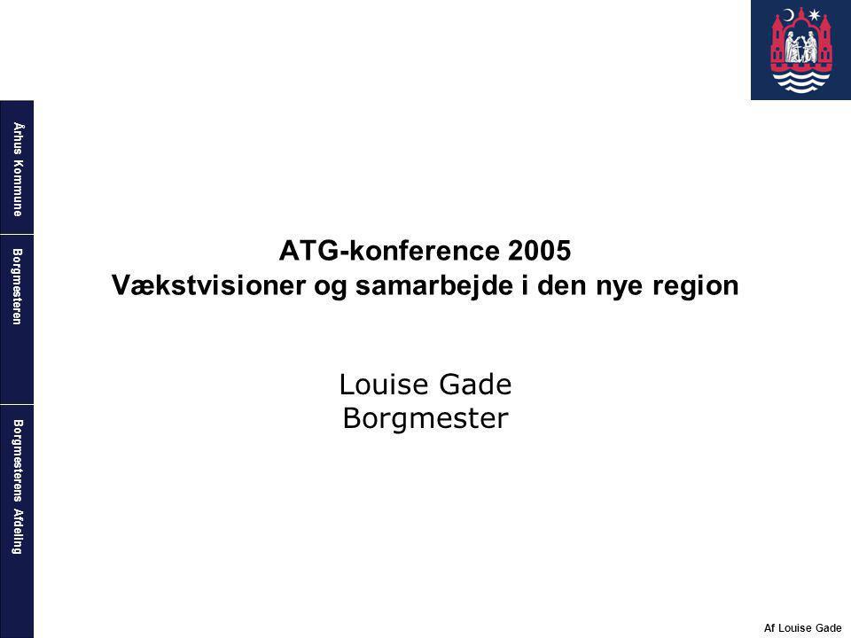 Århus Kommune Borgmesterens Afdeling Borgmesteren Af Louise Gade ATG-konference 2005 Vækstvisioner og samarbejde i den nye region Louise Gade Borgmester