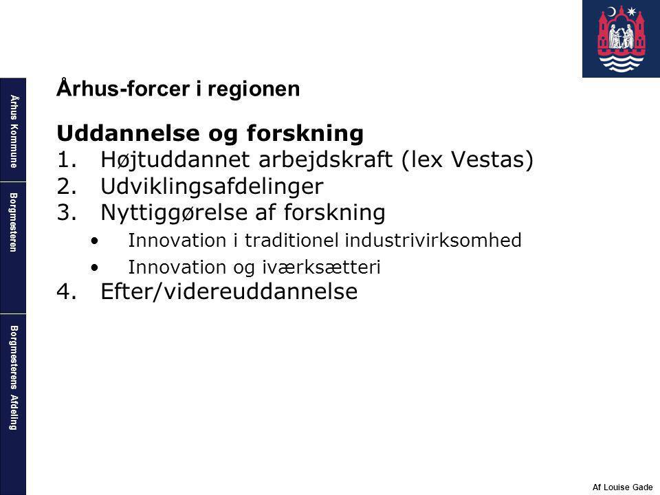 Århus Kommune Borgmesterens Afdeling Borgmesteren Af Louise Gade Århus-forcer i regionen Uddannelse og forskning 1.Højtuddannet arbejdskraft (lex Vestas) 2.Udviklingsafdelinger 3.Nyttiggørelse af forskning Innovation i traditionel industrivirksomhed Innovation og iværksætteri 4.Efter/videreuddannelse
