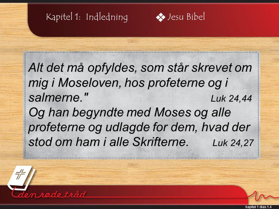 kapitel 1 dias 1.4 Kapitel 1: IndledningJesu Bibel Alt det må opfyldes, som står skrevet om mig i Moseloven, hos profeterne og i salmerne. Luk 24,44 Og han begyndte med Moses og alle profeterne og udlagde for dem, hvad der stod om ham i alle Skrifterne.