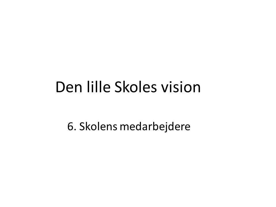 Den lille Skoles vision 6. Skolens medarbejdere