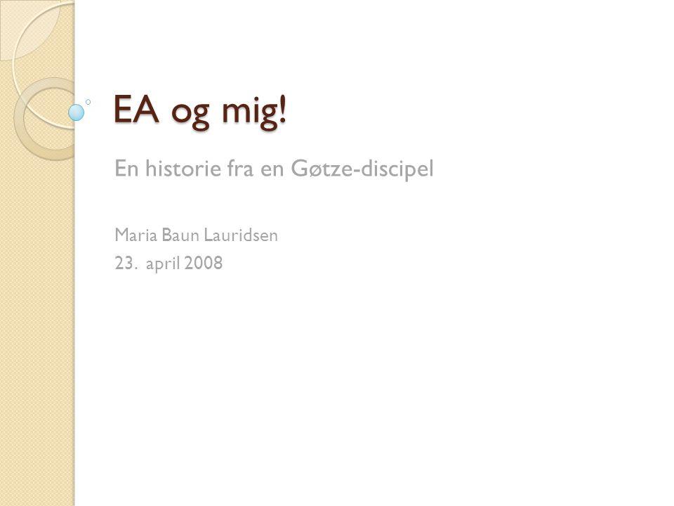 EA og mig! En historie fra en Gøtze-discipel Maria Baun Lauridsen 23. april 2008