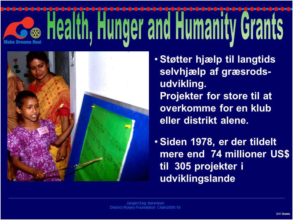 Jørgen Eeg Sørensen District Rotary Foundation Chair2008-10 3-H Grants Støtter hjælp til langtids selvhjælp af græsrods- udvikling.