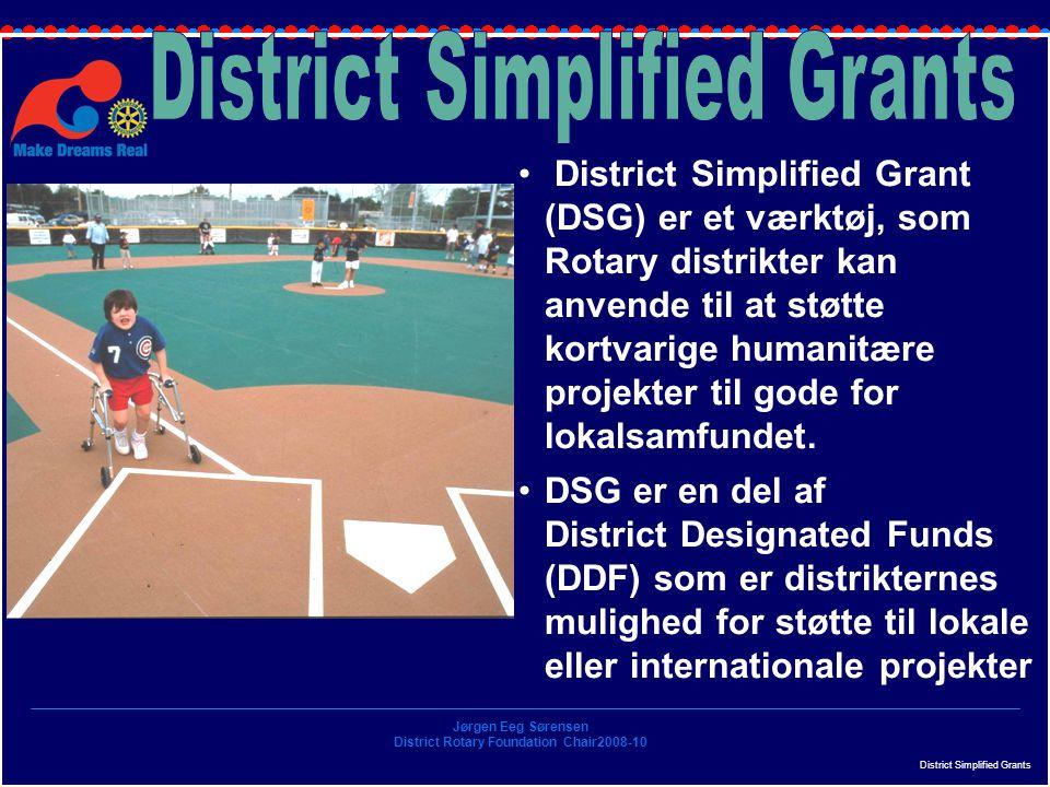 Jørgen Eeg Sørensen District Rotary Foundation Chair2008-10 District Simplified Grants District Simplified Grant (DSG) er et værktøj, som Rotary distrikter kan anvende til at støtte kortvarige humanitære projekter til gode for lokalsamfundet.