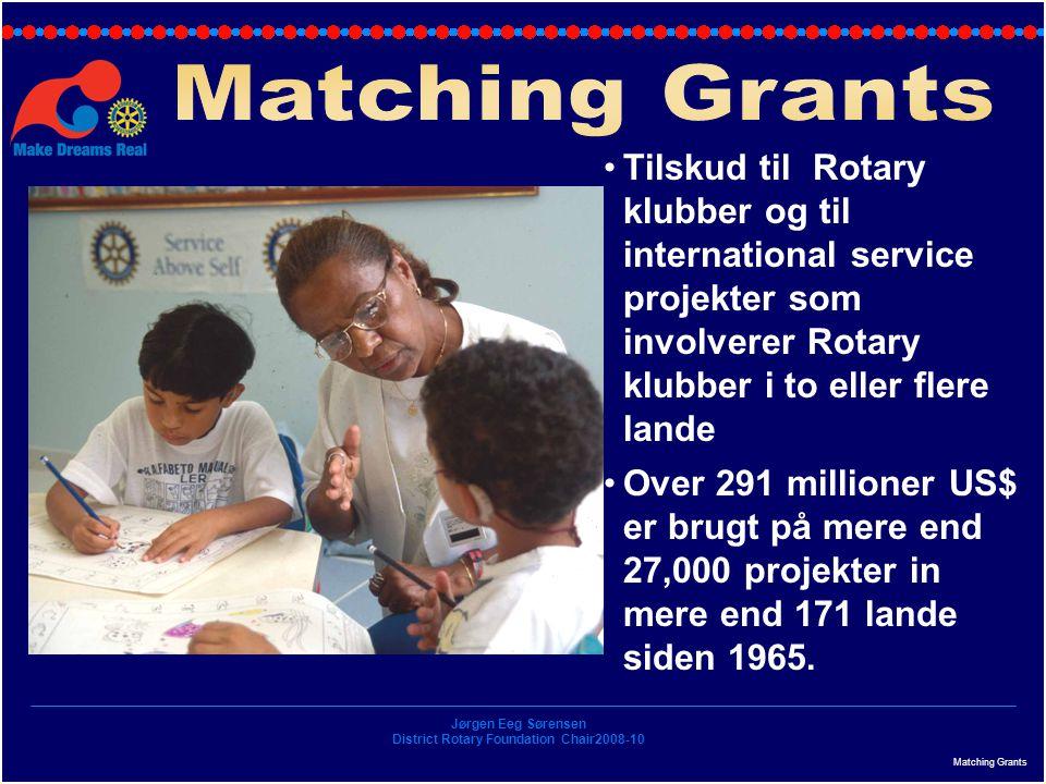 Jørgen Eeg Sørensen District Rotary Foundation Chair2008-10 Matching Grants Tilskud til Rotary klubber og til international service projekter som involverer Rotary klubber i to eller flere lande Over 291 millioner US$ er brugt på mere end 27,000 projekter in mere end 171 lande siden 1965.