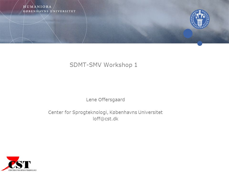 SDMT-SMV Workshop 1 Lene Offersgaard Center for Sprogteknologi, Københavns Universitet loff@cst.dk