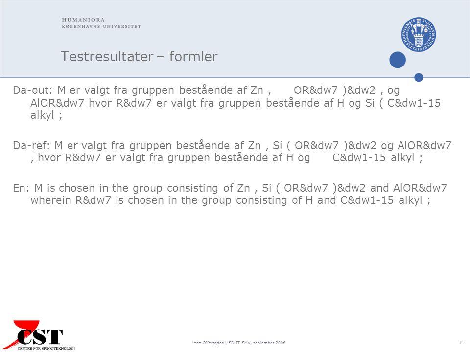 Lene Offersgaard, SDMT-SMV, september 2006 11 Testresultater – formler Da-out: M er valgt fra gruppen bestående af Zn, OR&dw7 )&dw2, og AlOR&dw7 hvor R&dw7 er valgt fra gruppen bestående af H og Si ( C&dw1-15 alkyl ; Da-ref: M er valgt fra gruppen bestående af Zn, Si ( OR&dw7 )&dw2 og AlOR&dw7, hvor R&dw7 er valgt fra gruppen bestående af H og C&dw1-15 alkyl ; En: M is chosen in the group consisting of Zn, Si ( OR&dw7 )&dw2 and AlOR&dw7 wherein R&dw7 is chosen in the group consisting of H and C&dw1-15 alkyl ;