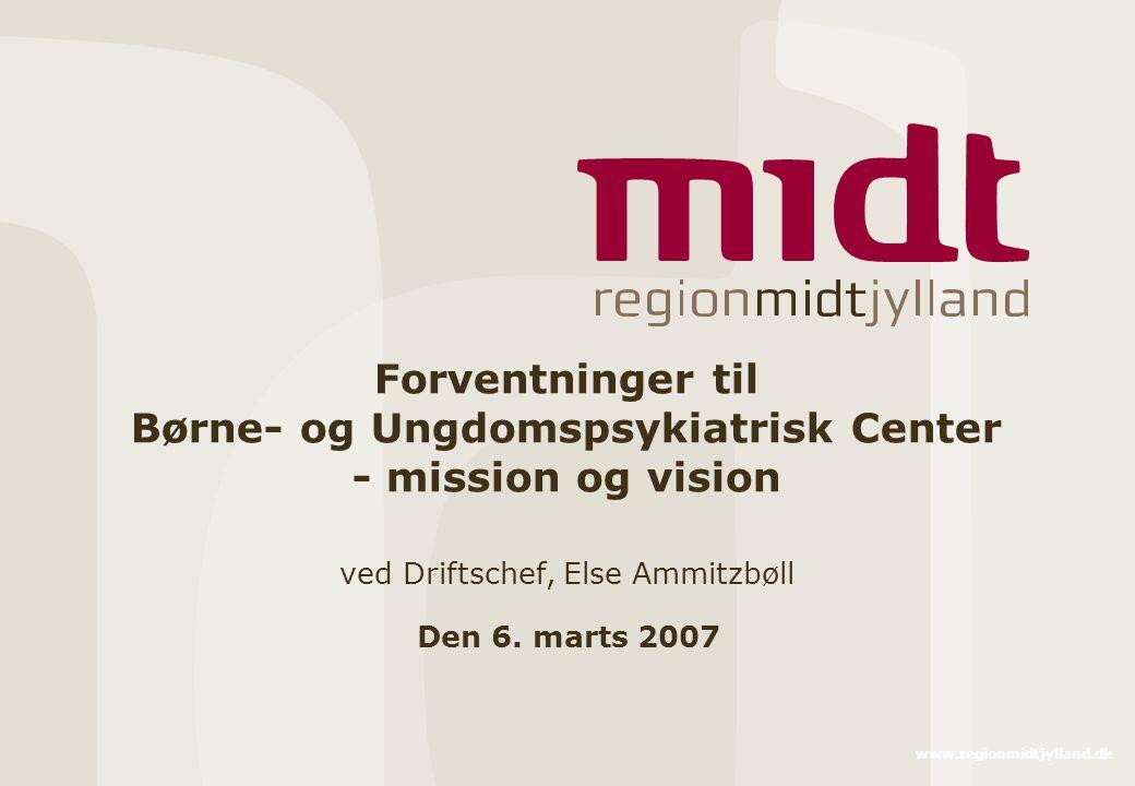 www.regionmidtjylland.dk Forventninger til Børne- og Ungdomspsykiatrisk Center - mission og vision ved Driftschef, Else Ammitzbøll Den 6.