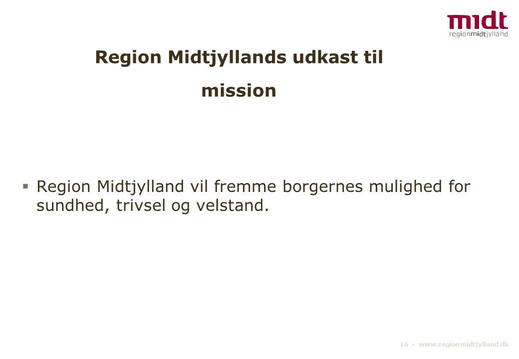 16 ▪ www.regionmidtjylland.dk Region Midtjyllands udkast til mission  Region Midtjylland vil fremme borgernes mulighed for sundhed, trivsel og velstand.