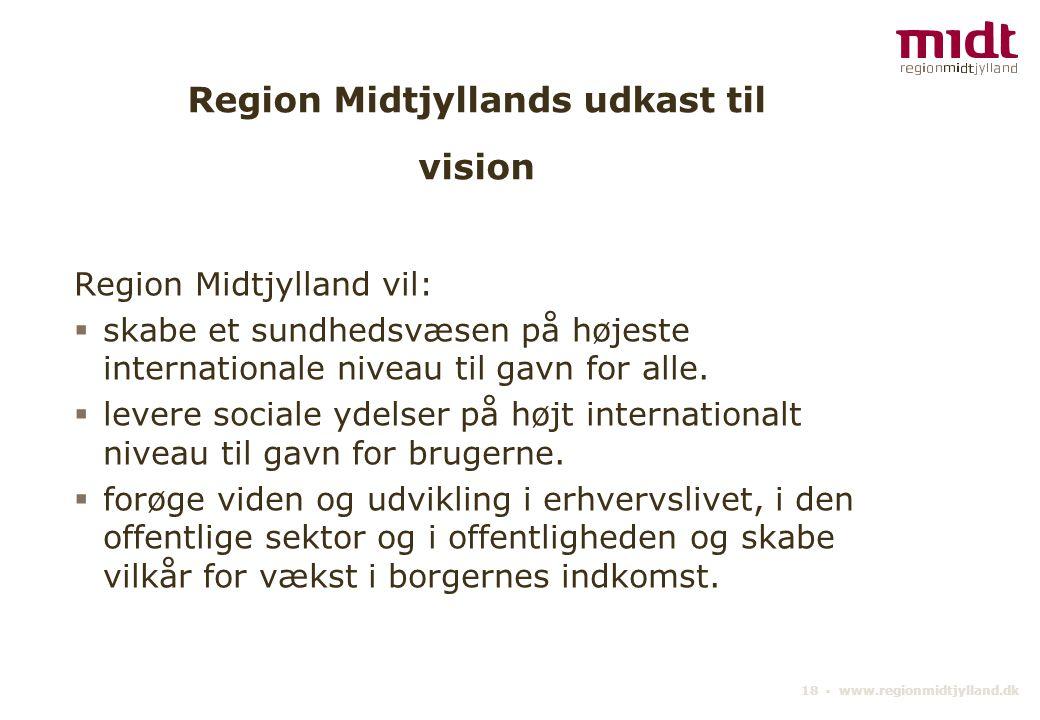 18 ▪ www.regionmidtjylland.dk Region Midtjyllands udkast til vision Region Midtjylland vil:  skabe et sundhedsvæsen på højeste internationale niveau til gavn for alle.