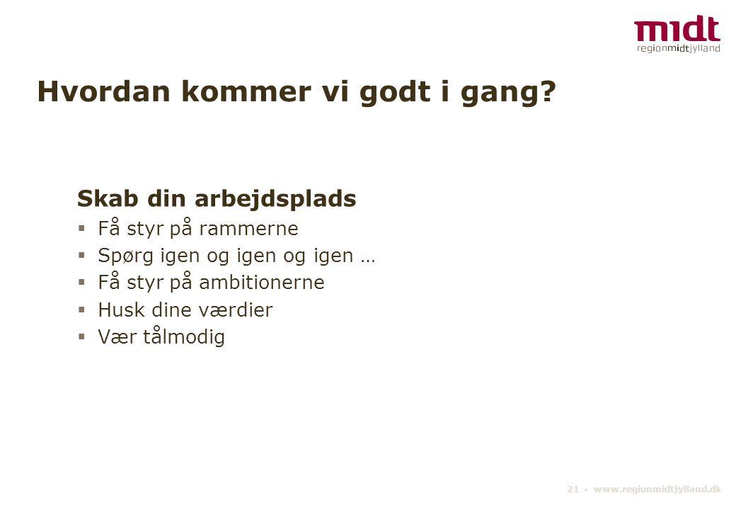 21 ▪ www.regionmidtjylland.dk Hvordan kommer vi godt i gang.