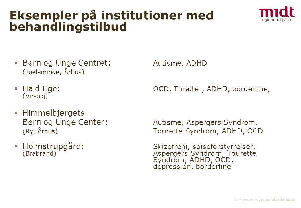 6 ▪ www.regionmidtjylland.dk Eksempler på institutioner med behandlingstilbud  Børn og Unge Centret: Autisme, ADHD (Juelsminde, Århus)  Hald Ege: OCD, Turette, ADHD, borderline, (Viborg)  Himmelbjergets Børn og Unge Center: Autisme, Aspergers Syndrom, (Ry, Århus) Tourette Syndrom, ADHD, OCD  Holmstrupgård: Skizofreni, spiseforstyrrelser, (Brabrand) Aspergers Syndrom, Tourette Syndrom, ADHD, OCD, depression, borderline