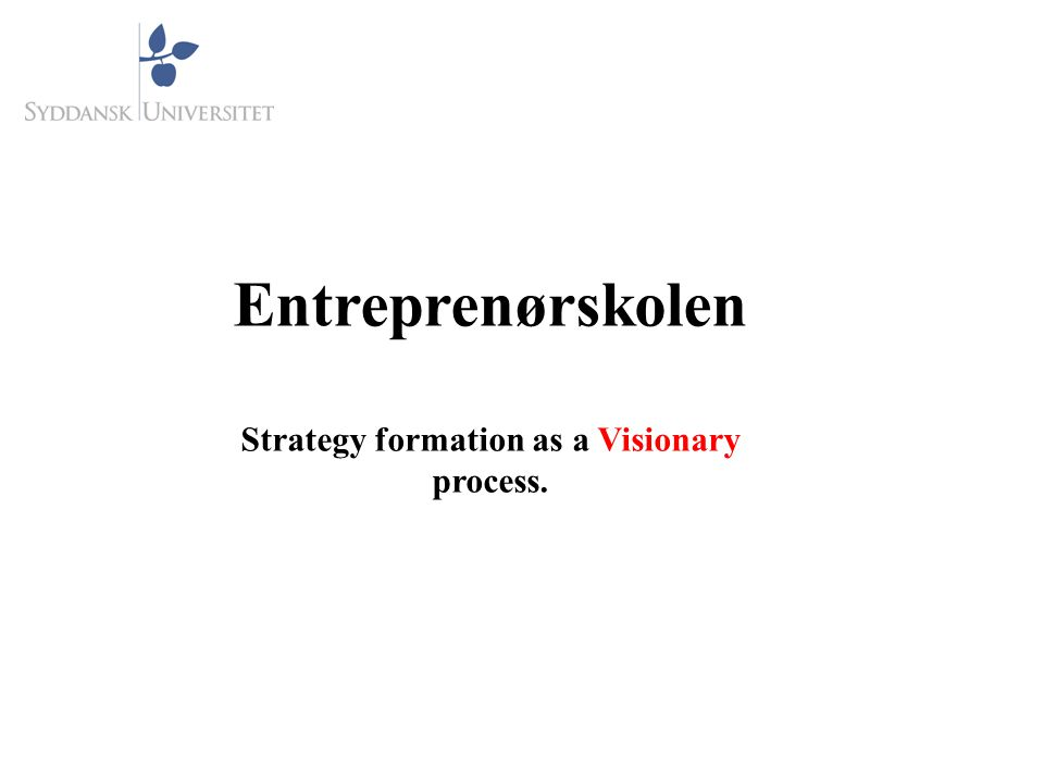 Entreprenørskolen Strategy formation as a Visionary process.