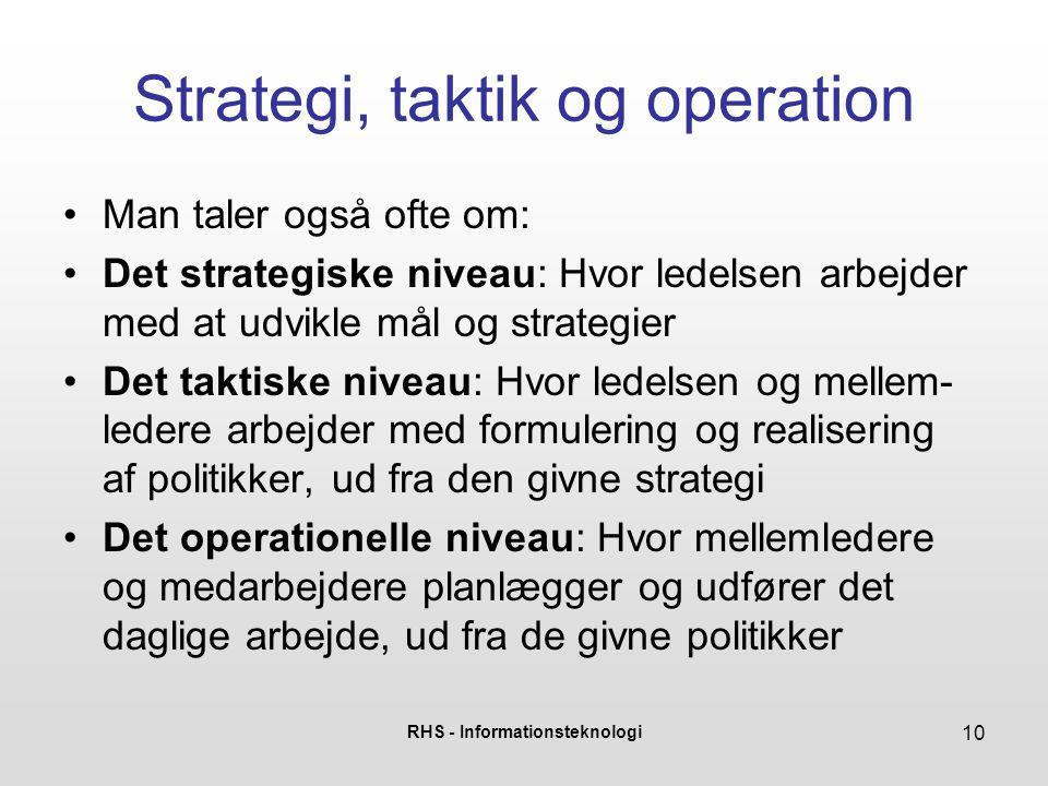 RHS - Informationsteknologi 10 Strategi, taktik og operation Man taler også ofte om: Det strategiske niveau: Hvor ledelsen arbejder med at udvikle mål