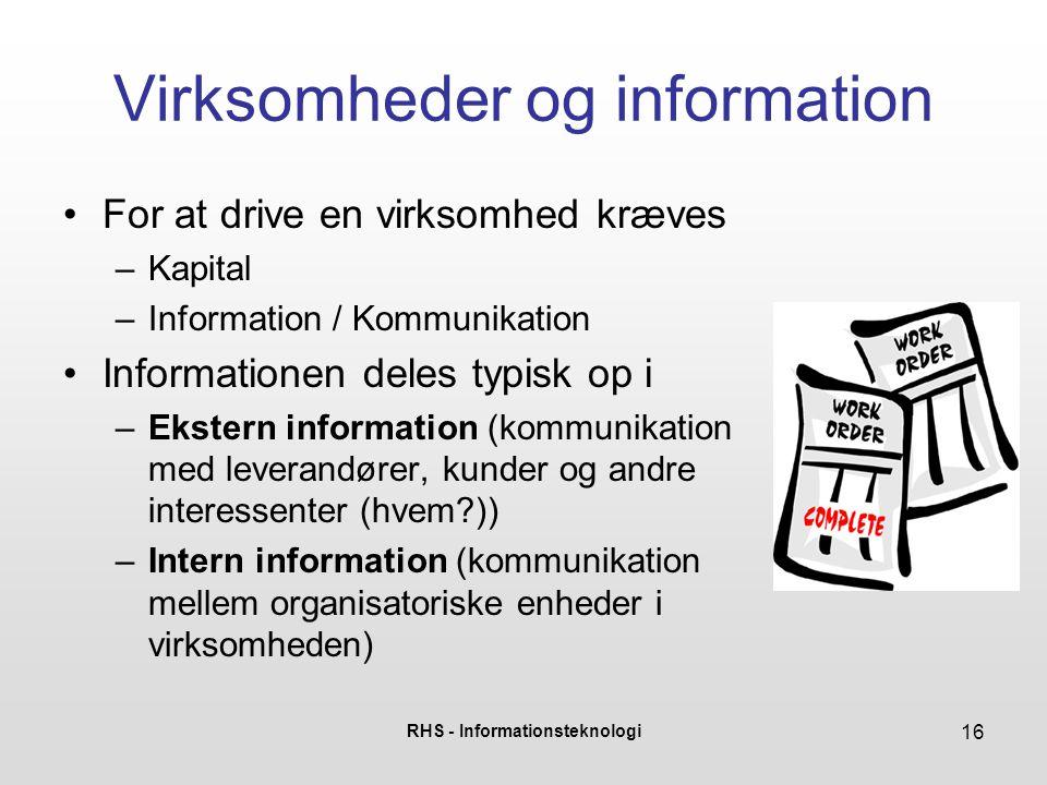 RHS - Informationsteknologi 16 Virksomheder og information For at drive en virksomhed kræves –Kapital –Information / Kommunikation Informationen deles