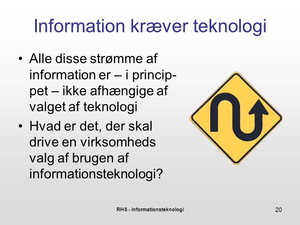 RHS - Informationsteknologi 20 Information kræver teknologi Alle disse strømme af information er – i princip- pet – ikke afhængige af valget af teknol