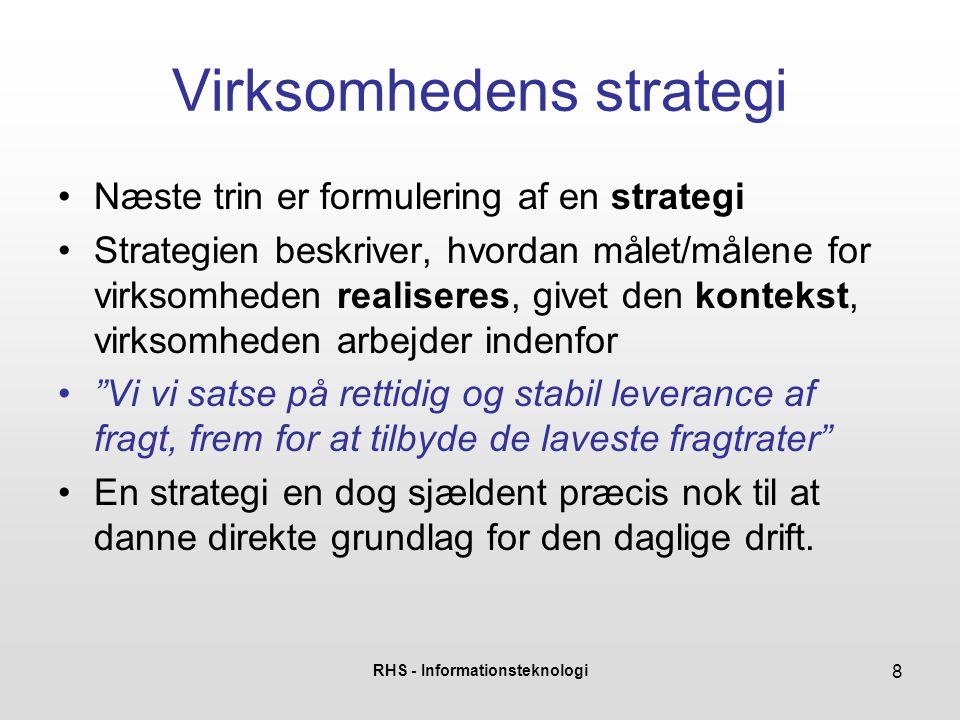 RHS - Informationsteknologi 8 Virksomhedens strategi Næste trin er formulering af en strategi Strategien beskriver, hvordan målet/målene for virksomhe