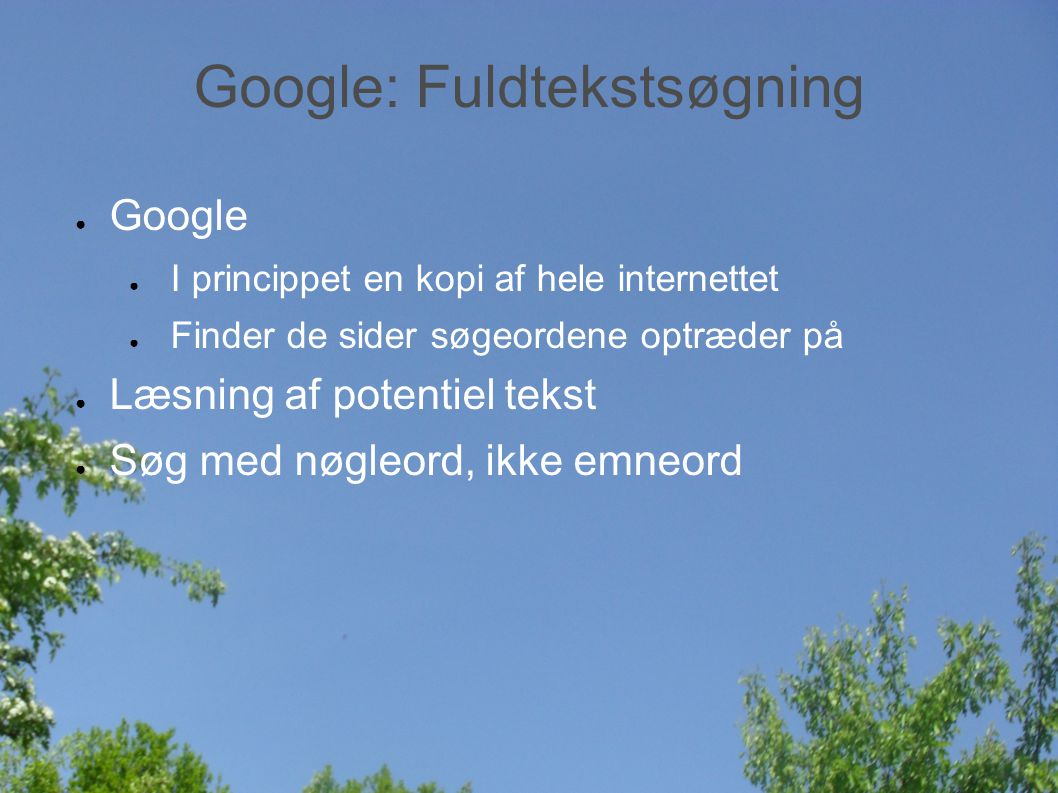 Google: Fuldtekstsøgning ● Google ● I princippet en kopi af hele internettet ● Finder de sider søgeordene optræder på ● Læsning af potentiel tekst ● Søg med nøgleord, ikke emneord