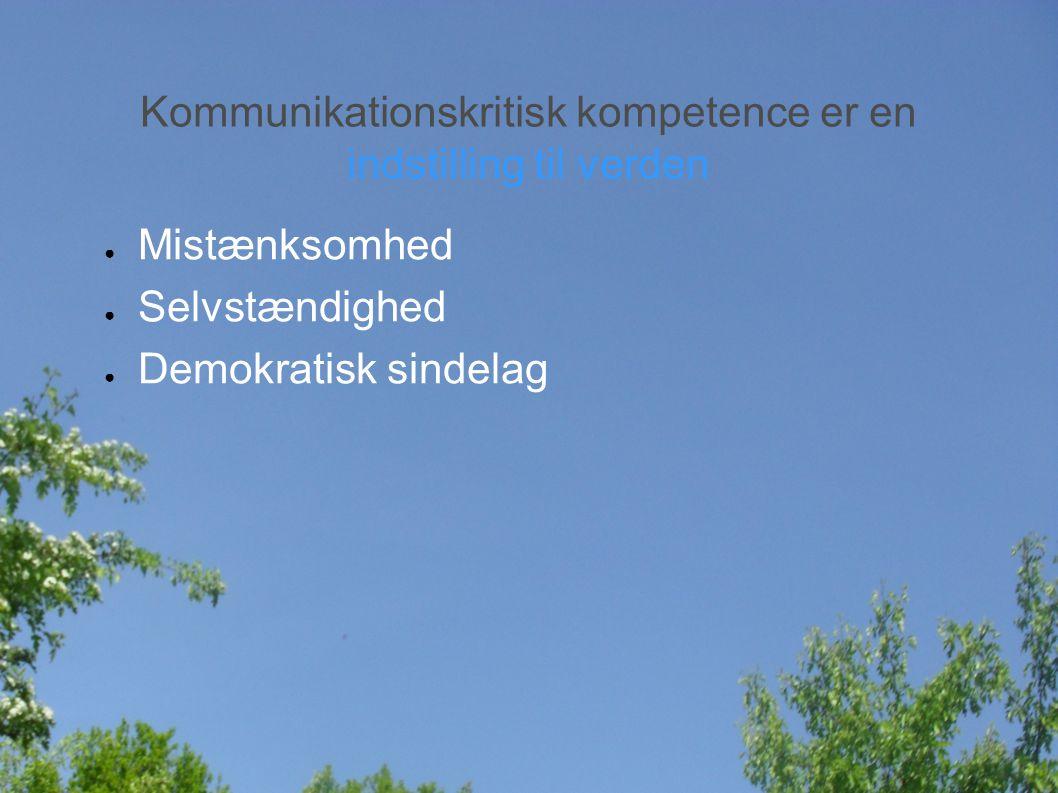 Kommunikationskritisk kompetence er en indstilling til verden ● Mistænksomhed ● Selvstændighed ● Demokratisk sindelag