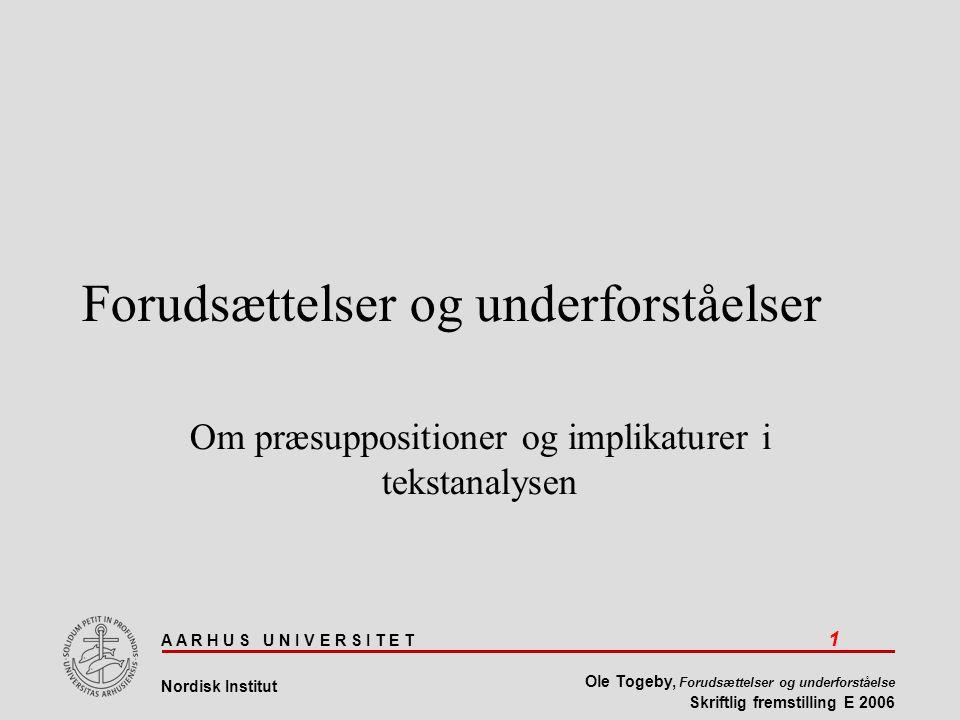 A A R H U S U N I V E R S I T E T 1 Nordisk Institut Ole Togeby, Forudsættelser og underforståelse Skriftlig fremstilling E 2006 Forudsættelser og underforståelser Om præsuppositioner og implikaturer i tekstanalysen