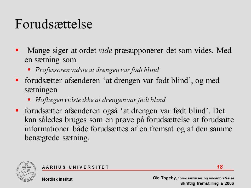 A A R H U S U N I V E R S I T E T 18 Nordisk Institut Ole Togeby, Forudsættelser og underforståelse Skriftlig fremstilling E 2006 Forudsættelse  Mange siger at ordet vide præsupponerer det som vides.