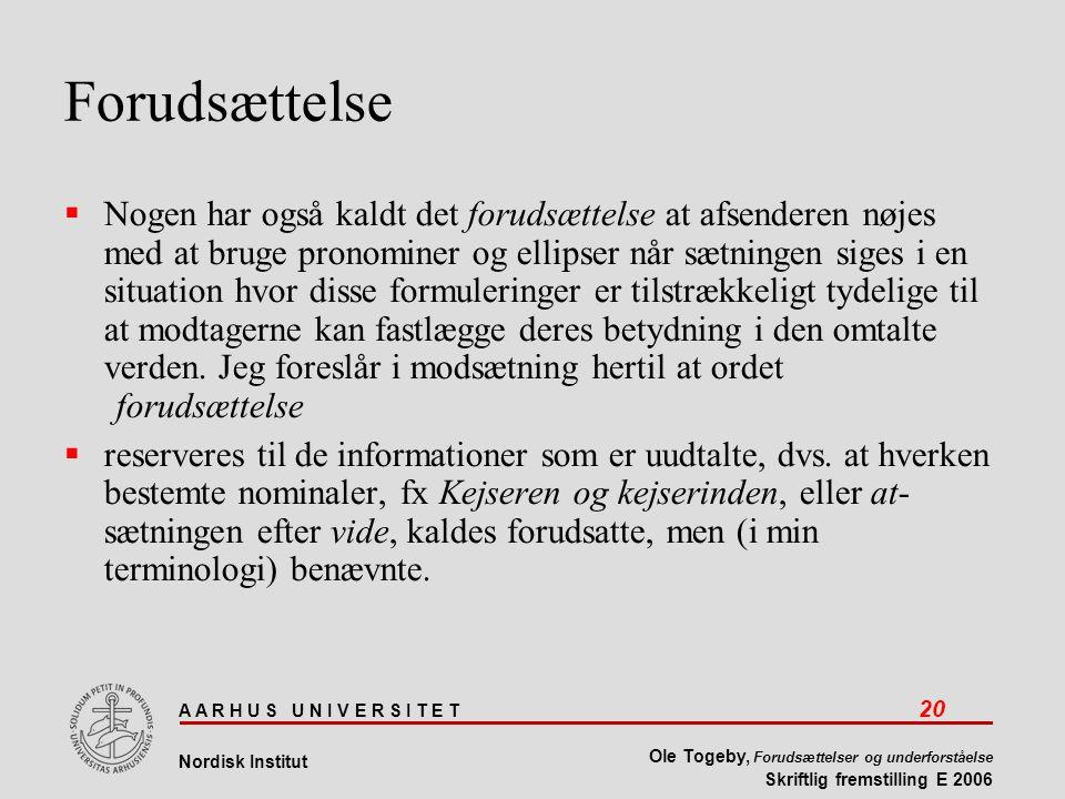 A A R H U S U N I V E R S I T E T 20 Nordisk Institut Ole Togeby, Forudsættelser og underforståelse Skriftlig fremstilling E 2006 Forudsættelse  Nogen har også kaldt det forudsættelse at afsenderen nøjes med at bruge pronominer og ellipser når sætningen siges i en situation hvor disse formuleringer er tilstrækkeligt tydelige til at modtagerne kan fastlægge deres betydning i den omtalte verden.