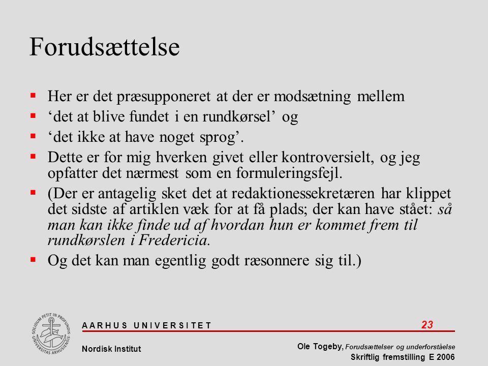 A A R H U S U N I V E R S I T E T 23 Nordisk Institut Ole Togeby, Forudsættelser og underforståelse Skriftlig fremstilling E 2006 Forudsættelse  Her er det præsupponeret at der er modsætning mellem  'det at blive fundet i en rundkørsel' og  'det ikke at have noget sprog'.