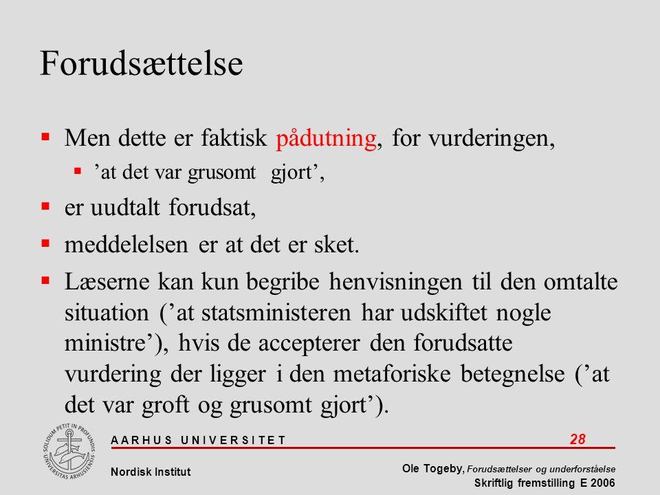 A A R H U S U N I V E R S I T E T 28 Nordisk Institut Ole Togeby, Forudsættelser og underforståelse Skriftlig fremstilling E 2006 Forudsættelse  Men dette er faktisk pådutning, for vurderingen,  'at det var grusomt gjort',  er uudtalt forudsat,  meddelelsen er at det er sket.