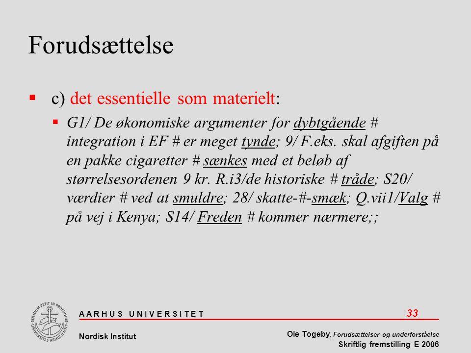 A A R H U S U N I V E R S I T E T 33 Nordisk Institut Ole Togeby, Forudsættelser og underforståelse Skriftlig fremstilling E 2006 Forudsættelse  c) det essentielle som materielt:  G1/ De økonomiske argumenter for dybtgående # integration i EF # er meget tynde; 9/ F.eks.