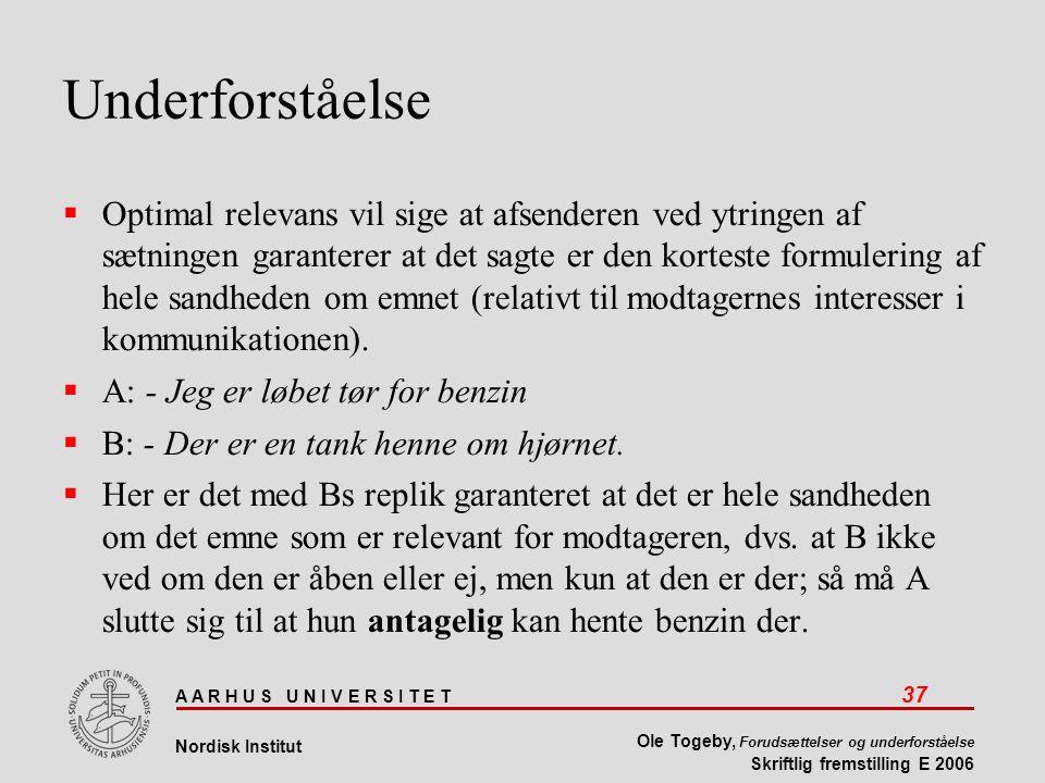 A A R H U S U N I V E R S I T E T 37 Nordisk Institut Ole Togeby, Forudsættelser og underforståelse Skriftlig fremstilling E 2006 Underforståelse  Optimal relevans vil sige at afsenderen ved ytringen af sætningen garanterer at det sagte er den korteste formulering af hele sandheden om emnet (relativt til modtagernes interesser i kommunikationen).