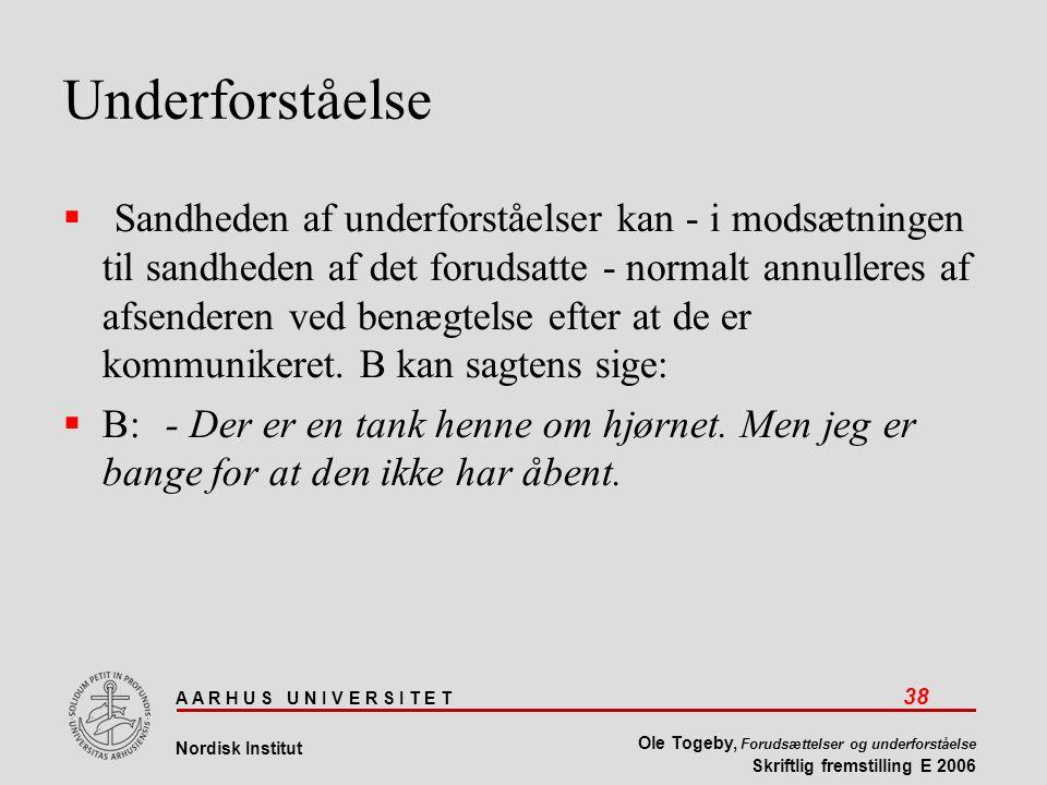 A A R H U S U N I V E R S I T E T 38 Nordisk Institut Ole Togeby, Forudsættelser og underforståelse Skriftlig fremstilling E 2006 Underforståelse  Sandheden af underforståelser kan - i modsætningen til sandheden af det forudsatte - normalt annulleres af afsenderen ved benægtelse efter at de er kommunikeret.