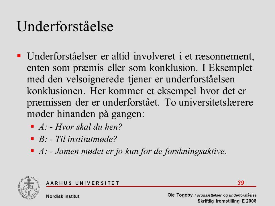 A A R H U S U N I V E R S I T E T 39 Nordisk Institut Ole Togeby, Forudsættelser og underforståelse Skriftlig fremstilling E 2006 Underforståelse  Underforståelser er altid involveret i et ræsonnement, enten som præmis eller som konklusion.