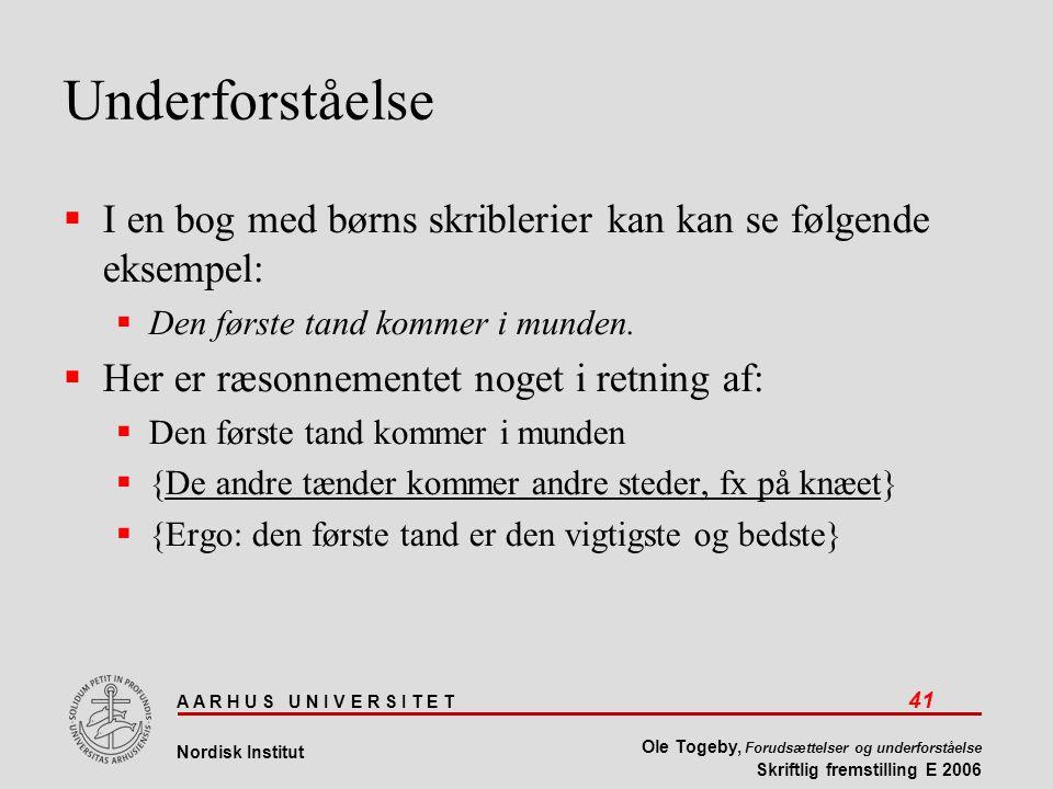 A A R H U S U N I V E R S I T E T 41 Nordisk Institut Ole Togeby, Forudsættelser og underforståelse Skriftlig fremstilling E 2006 Underforståelse  I en bog med børns skriblerier kan kan se følgende eksempel:  Den første tand kommer i munden.