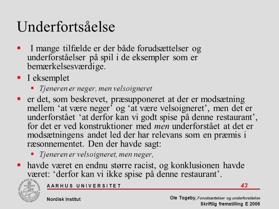 A A R H U S U N I V E R S I T E T 43 Nordisk Institut Ole Togeby, Forudsættelser og underforståelse Skriftlig fremstilling E 2006 Underfortsåelse  I mange tilfælde er der både forudsættelser og underforståelser på spil i de eksempler som er bemærkelsesværdige.