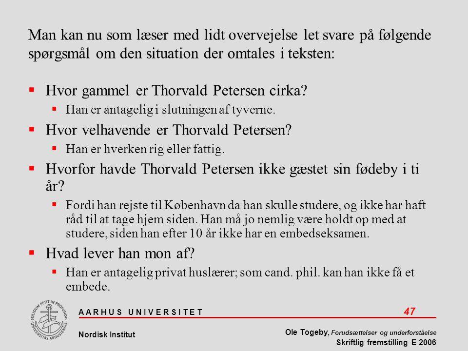 A A R H U S U N I V E R S I T E T 47 Nordisk Institut Ole Togeby, Forudsættelser og underforståelse Skriftlig fremstilling E 2006 Man kan nu som læser med lidt overvejelse let svare på følgende spørgsmål om den situation der omtales i teksten:  Hvor gammel er Thorvald Petersen cirka.
