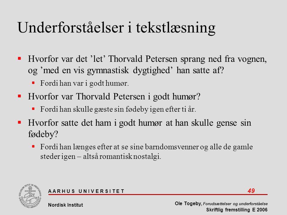 A A R H U S U N I V E R S I T E T 49 Nordisk Institut Ole Togeby, Forudsættelser og underforståelse Skriftlig fremstilling E 2006 Underforståelser i tekstlæsning  Hvorfor var det 'let' Thorvald Petersen sprang ned fra vognen, og 'med en vis gymnastisk dygtighed' han satte af.