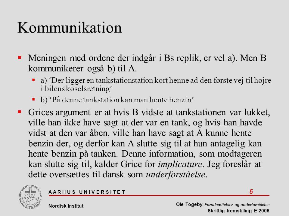 A A R H U S U N I V E R S I T E T 5 Nordisk Institut Ole Togeby, Forudsættelser og underforståelse Skriftlig fremstilling E 2006 Kommunikation  Meningen med ordene der indgår i Bs replik, er vel a).