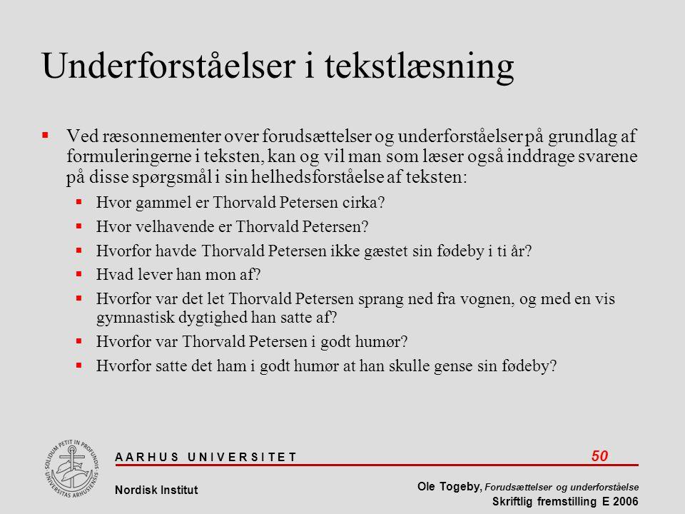 A A R H U S U N I V E R S I T E T 50 Nordisk Institut Ole Togeby, Forudsættelser og underforståelse Skriftlig fremstilling E 2006 Underforståelser i tekstlæsning  Ved ræsonnementer over forudsættelser og underforståelser på grundlag af formuleringerne i teksten, kan og vil man som læser også inddrage svarene på disse spørgsmål i sin helhedsforståelse af teksten:  Hvor gammel er Thorvald Petersen cirka.