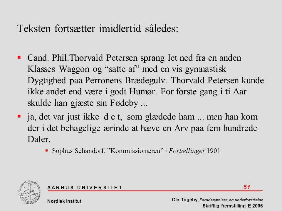 A A R H U S U N I V E R S I T E T 51 Nordisk Institut Ole Togeby, Forudsættelser og underforståelse Skriftlig fremstilling E 2006 Teksten fortsætter imidlertid således:  Cand.