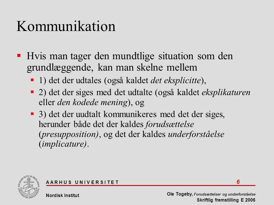 A A R H U S U N I V E R S I T E T 6 Nordisk Institut Ole Togeby, Forudsættelser og underforståelse Skriftlig fremstilling E 2006 Kommunikation  Hvis man tager den mundtlige situation som den grundlæggende, kan man skelne mellem  1) det der udtales (også kaldet det eksplicitte),  2) det der siges med det udtalte (også kaldet eksplikaturen eller den kodede mening), og  3) det der uudtalt kommunikeres med det der siges, herunder både det der kaldes forudsættelse (presupposition), og det der kaldes underforståelse (implicature).