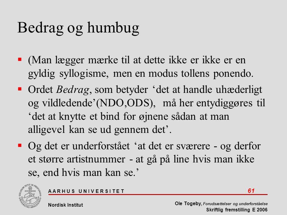 A A R H U S U N I V E R S I T E T 61 Nordisk Institut Ole Togeby, Forudsættelser og underforståelse Skriftlig fremstilling E 2006 Bedrag og humbug  (Man lægger mærke til at dette ikke er ikke er en gyldig syllogisme, men en modus tollens ponendo.