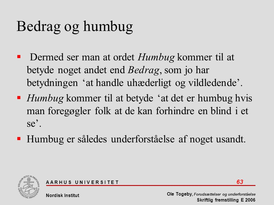 A A R H U S U N I V E R S I T E T 63 Nordisk Institut Ole Togeby, Forudsættelser og underforståelse Skriftlig fremstilling E 2006 Bedrag og humbug  Dermed ser man at ordet Humbug kommer til at betyde noget andet end Bedrag, som jo har betydningen 'at handle uhæderligt og vildledende'.