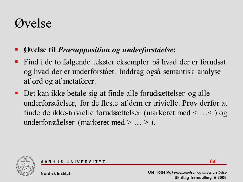 A A R H U S U N I V E R S I T E T 64 Nordisk Institut Ole Togeby, Forudsættelser og underforståelse Skriftlig fremstilling E 2006 Øvelse  Øvelse til Præsupposition og underforståelse:  Find i de to følgende tekster eksempler på hvad der er forudsat og hvad der er underforstået.