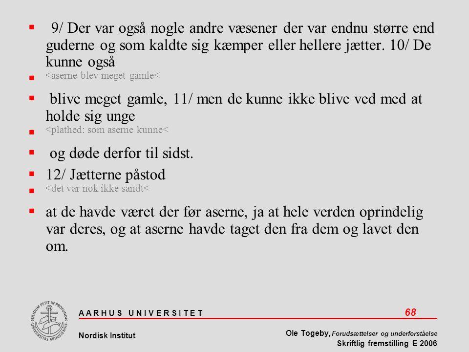 A A R H U S U N I V E R S I T E T 68 Nordisk Institut Ole Togeby, Forudsættelser og underforståelse Skriftlig fremstilling E 2006  9/ Der var også nogle andre væsener der var endnu større end guderne og som kaldte sig kæmper eller hellere jætter.