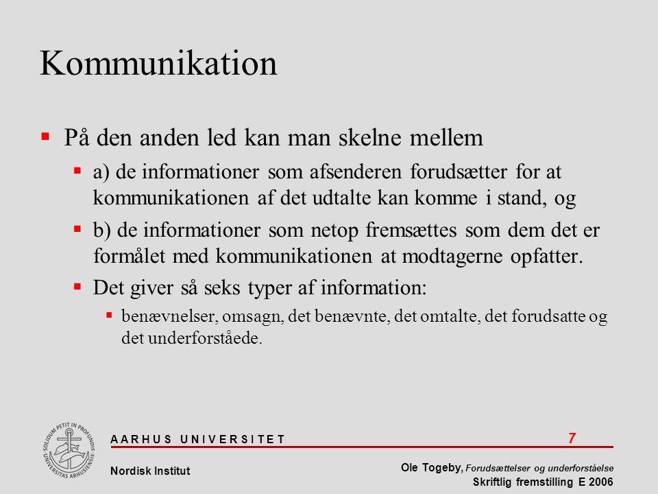 A A R H U S U N I V E R S I T E T 7 Nordisk Institut Ole Togeby, Forudsættelser og underforståelse Skriftlig fremstilling E 2006 Kommunikation  På den anden led kan man skelne mellem  a) de informationer som afsenderen forudsætter for at kommunikationen af det udtalte kan komme i stand, og  b) de informationer som netop fremsættes som dem det er formålet med kommunikationen at modtagerne opfatter.