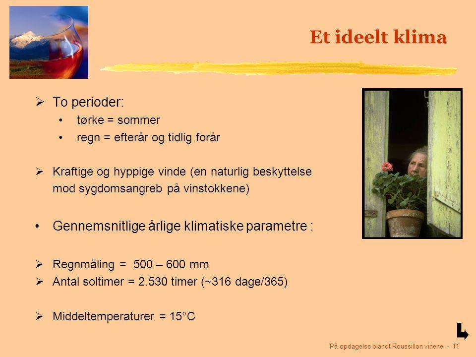 På opdagelse blandt Roussillon vinene - 11 Et ideelt klima  To perioder: tørke = sommer regn = efterår og tidlig forår  Kraftige og hyppige vinde (en naturlig beskyttelse mod sygdomsangreb på vinstokkene) Gennemsnitlige årlige klimatiske parametre :  Regnmåling = 500 – 600 mm  Antal soltimer = 2.530 timer (~316 dage/365)  Middeltemperaturer = 15°C