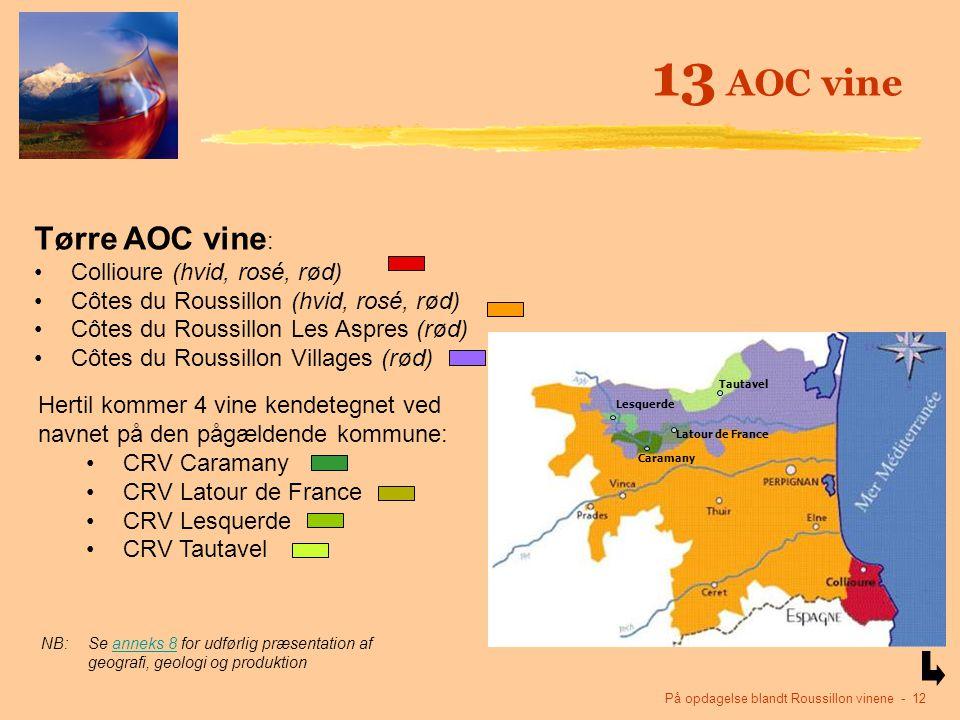 På opdagelse blandt Roussillon vinene - 12 13 AOC vine Tørre AOC vine : Collioure (hvid, rosé, rød) Côtes du Roussillon (hvid, rosé, rød) Côtes du Roussillon Les Aspres (rød) Côtes du Roussillon Villages (rød) Hertil kommer 4 vine kendetegnet ved navnet på den pågældende kommune: CRV Caramany CRV Latour de France CRV Lesquerde CRV Tautavel NB:Se anneks 8 for udførlig præsentation af geografi, geologi og produktionanneks 8 Tautavel Latour de France Caramany Lesquerde