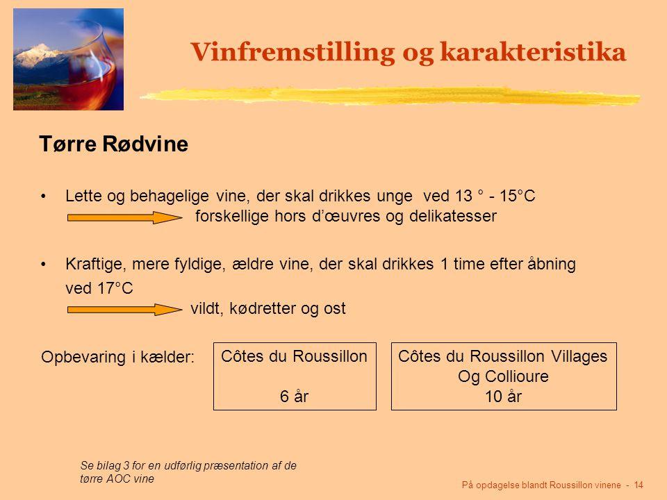 På opdagelse blandt Roussillon vinene - 14 Vinfremstilling og karakteristika Lette og behagelige vine, der skal drikkes unge ved 13 ° - 15°C forskellige hors d'œuvres og delikatesser Kraftige, mere fyldige, ældre vine, der skal drikkes 1 time efter åbning ved 17°C vildt, kødretter og ost Côtes du Roussillon 6 år Côtes du Roussillon Villages Og Collioure 10 år Se bilag 3 for en udførlig præsentation af de tørre AOC vine Tørre Rødvine Opbevaring i kælder: