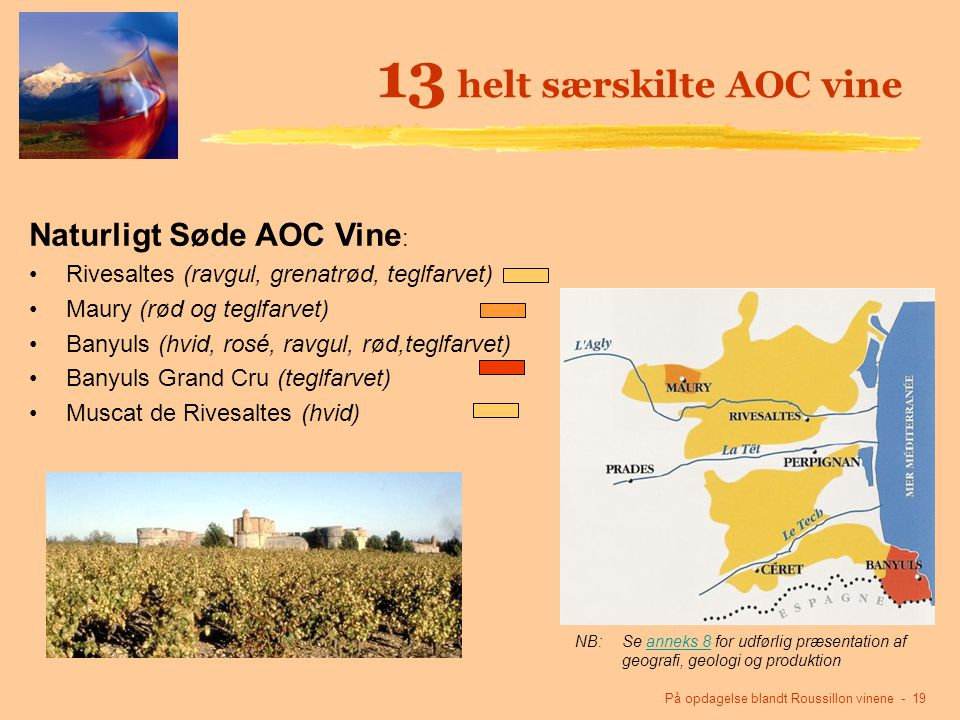 På opdagelse blandt Roussillon vinene - 19 13 helt særskilte AOC vine NB:Se anneks 8 for udførlig præsentation af geografi, geologi og produktionanneks 8 Naturligt Søde AOC Vine : Rivesaltes (ravgul, grenatrød, teglfarvet) Maury (rød og teglfarvet) Banyuls (hvid, rosé, ravgul, rød,teglfarvet) Banyuls Grand Cru (teglfarvet) Muscat de Rivesaltes (hvid)