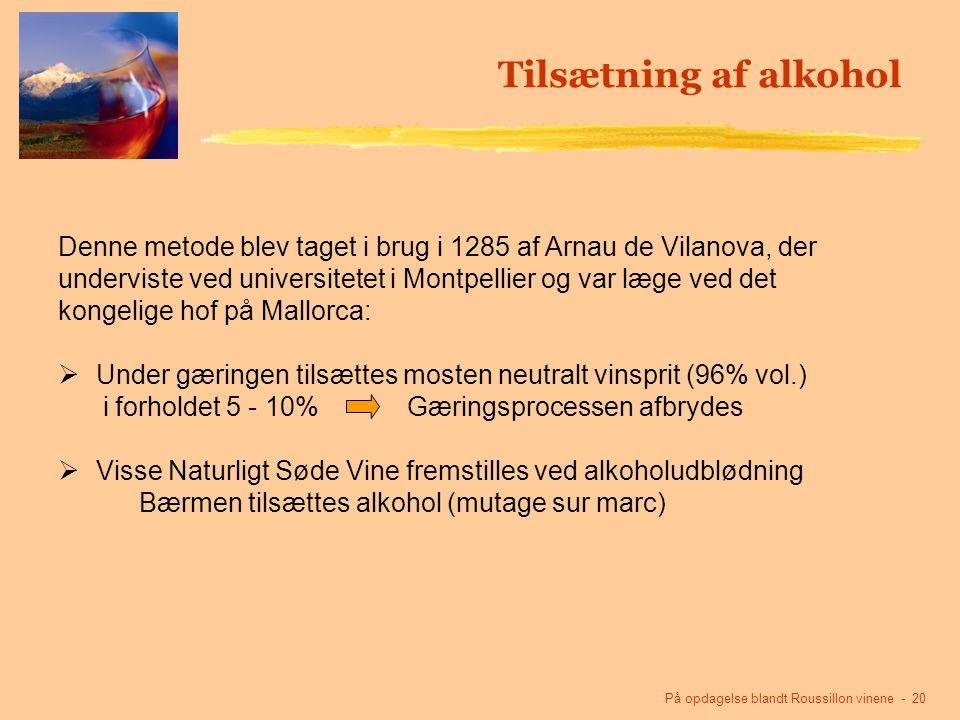 På opdagelse blandt Roussillon vinene - 20 Tilsætning af alkohol Denne metode blev taget i brug i 1285 af Arnau de Vilanova, der underviste ved universitetet i Montpellier og var læge ved det kongelige hof på Mallorca:  Under gæringen tilsættes mosten neutralt vinsprit (96% vol.) i forholdet 5 - 10% Gæringsprocessen afbrydes  Visse Naturligt Søde Vine fremstilles ved alkoholudblødning Bærmen tilsættes alkohol (mutage sur marc)